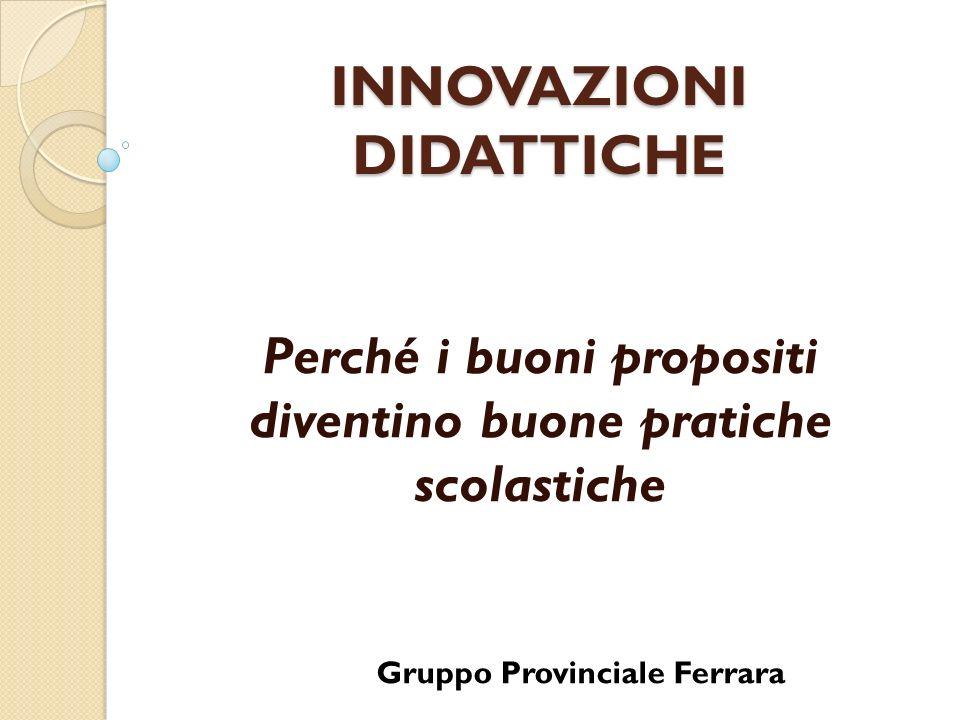 INNOVAZIONI DIDATTICHE Perché i buoni propositi diventino buone pratiche scolastiche Gruppo Provinciale Ferrara