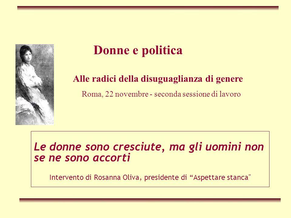 Le donne sono cresciute, ma gli uomini non se ne sono accorti Intervento di Rosanna Oliva, presidente di Aspettare stanca Donne e politica Alle radici della disuguaglianza di genere Roma, 22 novembre - seconda sessione di lavoro