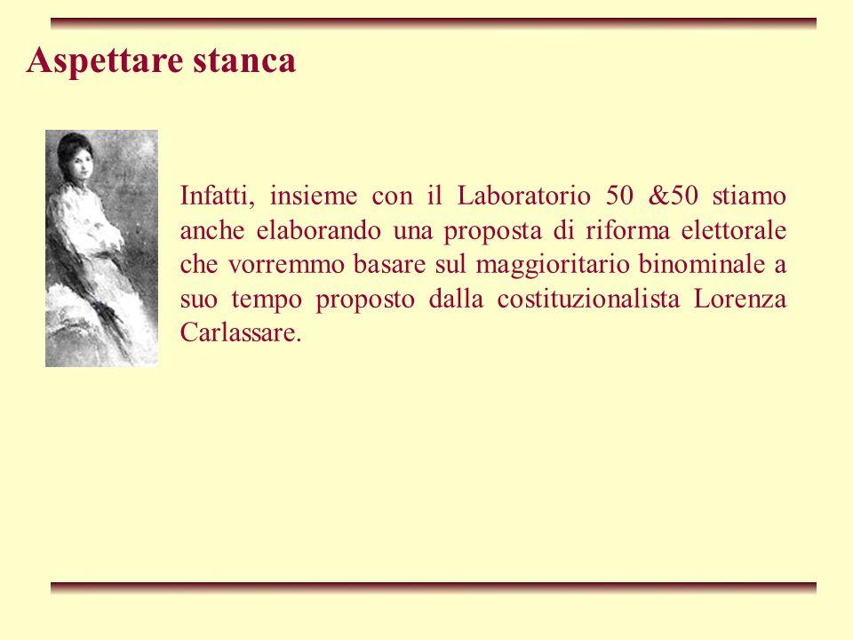 Aspettare stanca Infatti, insieme con il Laboratorio 50 &50 stiamo anche elaborando una proposta di riforma elettorale che vorremmo basare sul maggioritario binominale a suo tempo proposto dalla costituzionalista Lorenza Carlassare.