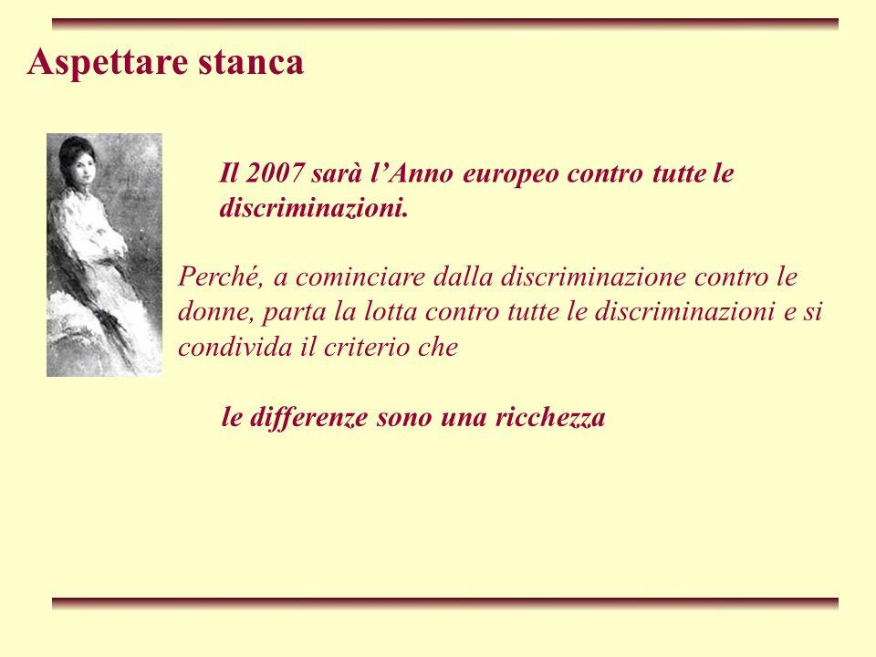 Aspettare stanca Perché, a cominciare dalla discriminazione contro le donne, parta la lotta contro tutte le discriminazioni e si condivida il criterio che le differenze sono una ricchezza Il 2007 sarà lAnno europeo contro tutte le discriminazioni.