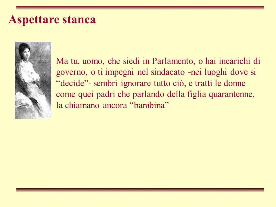 Aspettare stanca Tra gli uomini di potere non si è visto un uomo che prenda esempio da John Stuart Mill, Giuseppe Mazzini o Salvatore Morelli; un uomo illuminato che avrebbe ancora il suo da fare dopo oltre un secolo e mezzo, per difendere i diritti delle donne e per i diritti civili di una società laica.