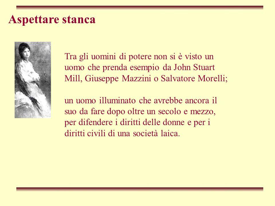Aspettare stanca Tra gli uomini di potere non si è visto un uomo che prenda esempio da John Stuart Mill, Giuseppe Mazzini o Salvatore Morelli; un uomo