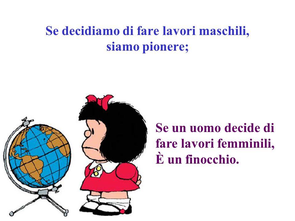 Se decidiamo di fare lavori maschili, siamo pionere; Se un uomo decide di fare lavori femminili, È un finocchio.