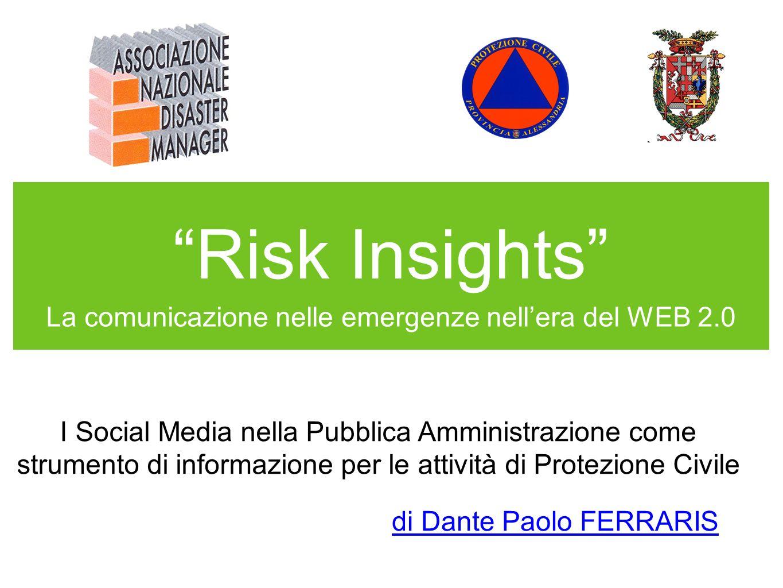 Risk Insights La comunicazione nelle emergenze nellera del WEB 2.0 I Social Media nella Pubblica Amministrazione come strumento di informazione per le attività di Protezione Civile di Dante Paolo FERRARIS