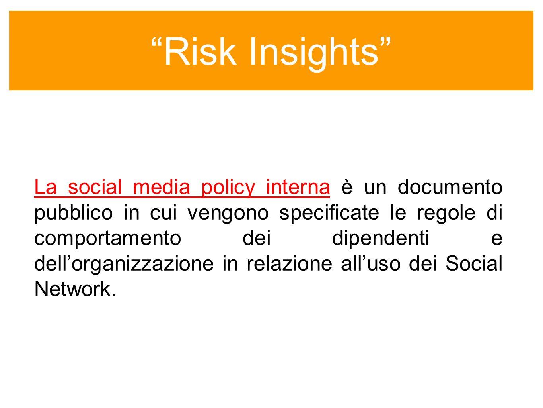 Risk Insights La social media policy interna è un documento pubblico in cui vengono specificate le regole di comportamento dei dipendenti e dellorganizzazione in relazione alluso dei Social Network.