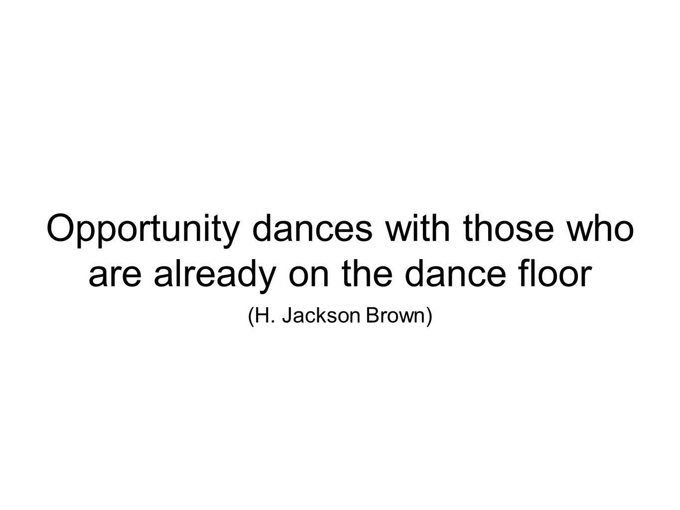 Opportunity dances with those who are already on the dance floor (H. Jackson Brown)