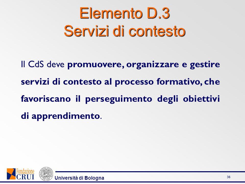 Università di Bologna 36 Elemento D.3 Servizi di contesto Il CdS deve promuovere, organizzare e gestire servizi di contesto al processo formativo, che