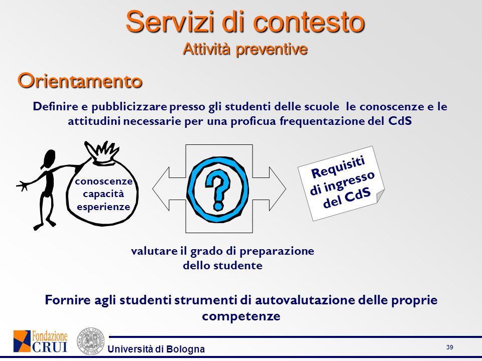 Università di Bologna 39 Servizi di contesto Attività preventive Orientamento Definire e pubblicizzare presso gli studenti delle scuole le conoscenze