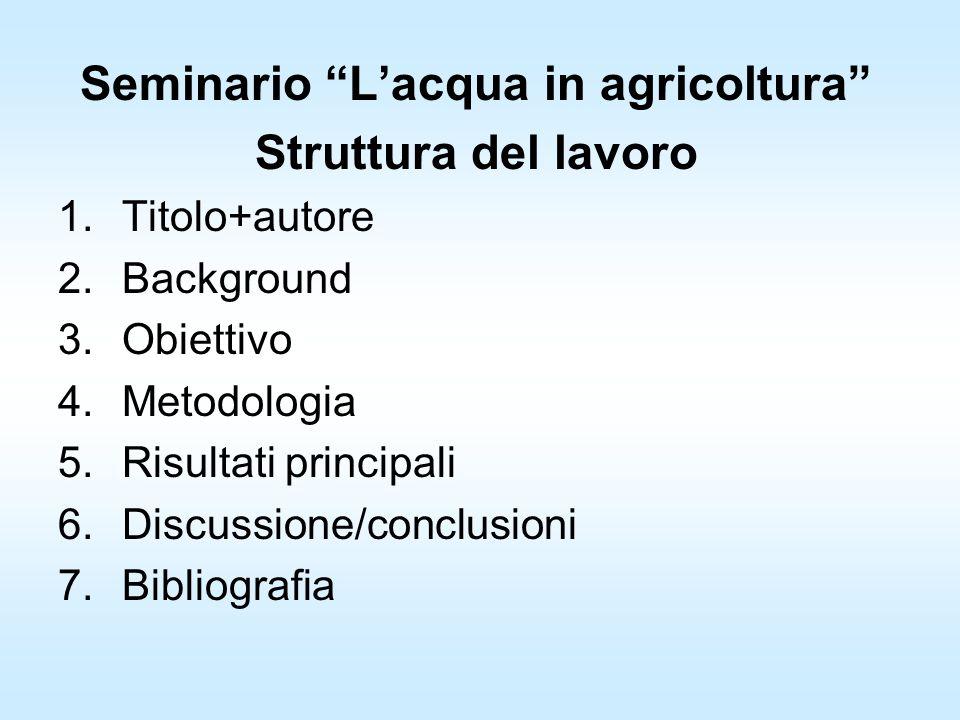 Seminario Lacqua in agricoltura Struttura del lavoro 1.Titolo+autore 2.Background 3.Obiettivo 4.Metodologia 5.Risultati principali 6.Discussione/conclusioni 7.Bibliografia