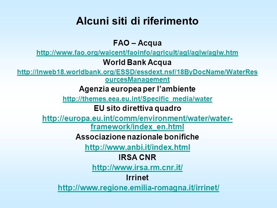 Alcuni siti di riferimento FAO – Acqua http://www.fao.org/waicent/faoinfo/agricult/agl/aglw/aglw.htm World Bank Acqua http://lnweb18.worldbank.org/ESSD/essdext.nsf/18ByDocName/WaterRes ourcesManagement Agenzia europea per lambiente http://themes.eea.eu.int/Specific_media/water EU sito direttiva quadro http://europa.eu.int/comm/environment/water/water- framework/index_en.html Associazione nazionale bonifiche http://www.anbi.it/index.html IRSA CNR http://www.irsa.rm.cnr.it/ Irrinet http://www.regione.emilia-romagna.it/irrinet/