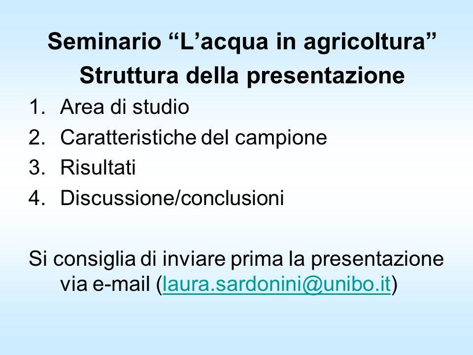 Seminario Lacqua in agricoltura Struttura della presentazione 1.Area di studio 2.Caratteristiche del campione 3.Risultati 4.Discussione/conclusioni Si consiglia di inviare prima la presentazione via e-mail (laura.sardonini@unibo.it)laura.sardonini@unibo.it