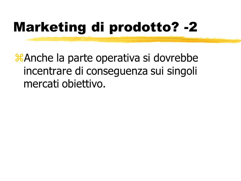 Marketing di prodotto? -2 zAnche la parte operativa si dovrebbe incentrare di conseguenza sui singoli mercati obiettivo.