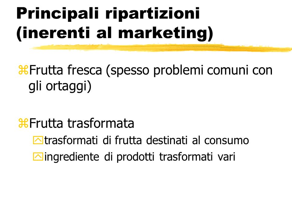Principali ripartizioni (inerenti al marketing) zFrutta fresca (spesso problemi comuni con gli ortaggi) zFrutta trasformata ytrasformati di frutta des