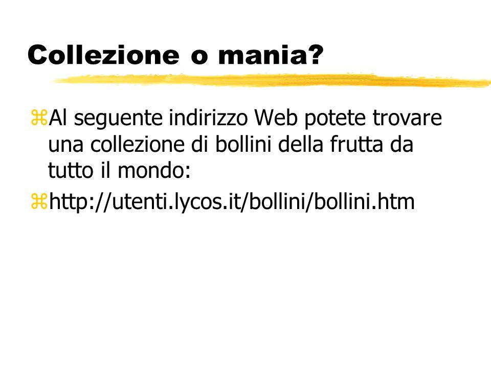 Collezione o mania? zAl seguente indirizzo Web potete trovare una collezione di bollini della frutta da tutto il mondo: zhttp://utenti.lycos.it/bollin