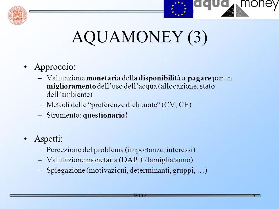 WFD15 AQUAMONEY (3) Approccio: –Valutazione monetaria della disponibilità a pagare per un miglioramento delluso dellacqua (allocazione, stato dellambiente) –Metodi delle preferenze dichiarate (CV, CE) –Strumento: questionario.