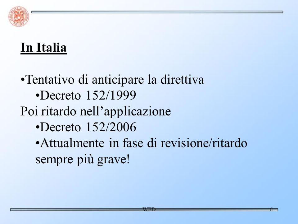 WFD6 In Italia Tentativo di anticipare la direttiva Decreto 152/1999 Poi ritardo nellapplicazione Decreto 152/2006 Attualmente in fase di revisione/ritardo sempre più grave!