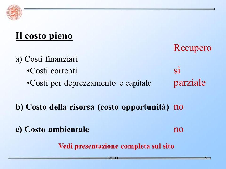 WFD8 Il costo pieno Recupero a) Costi finanziari Costi correnti sì Costi per deprezzamento e capitale parziale b) Costo della risorsa (costo opportunità) no c) Costo ambientale no Vedi presentazione completa sul sito