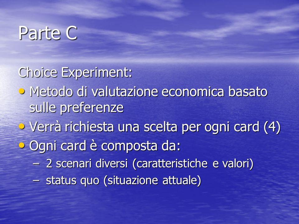 Parte C Choice Experiment: Metodo di valutazione economica basato sulle preferenze Metodo di valutazione economica basato sulle preferenze Verrà richiesta una scelta per ogni card (4) Verrà richiesta una scelta per ogni card (4) Ogni card è composta da: Ogni card è composta da: – 2 scenari diversi (caratteristiche e valori) – status quo (situazione attuale)