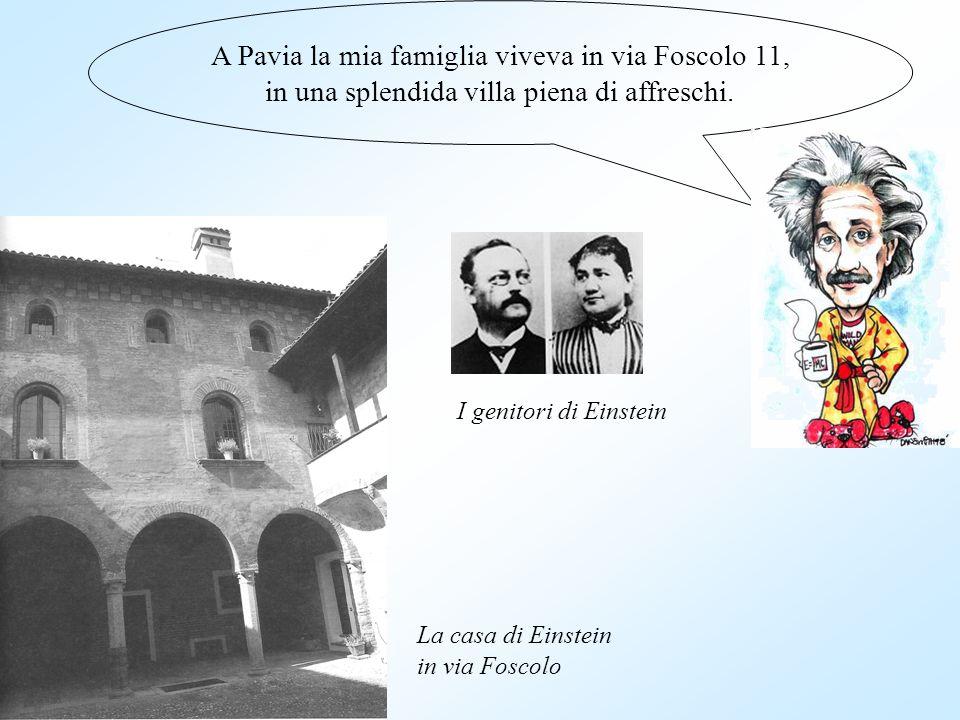 A Pavia la mia famiglia viveva in via Foscolo 11, in una splendida villa piena di affreschi. I genitori di Einstein La casa di Einstein in via Foscolo