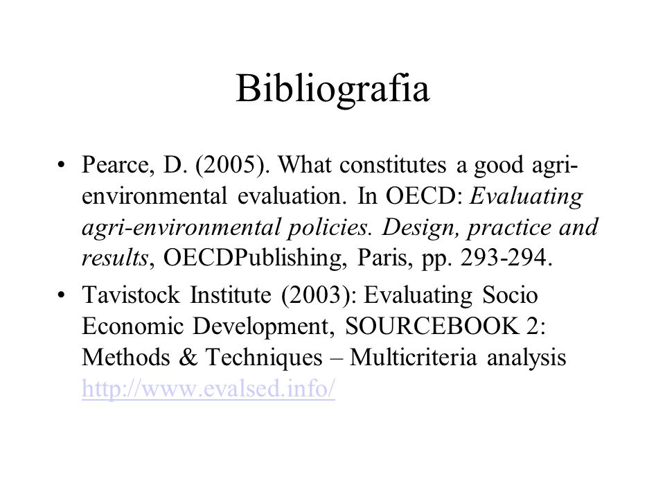 Bibliografia Pearce, D. (2005). What constitutes a good agri- environmental evaluation. In OECD: Evaluating agri-environmental policies. Design, pract