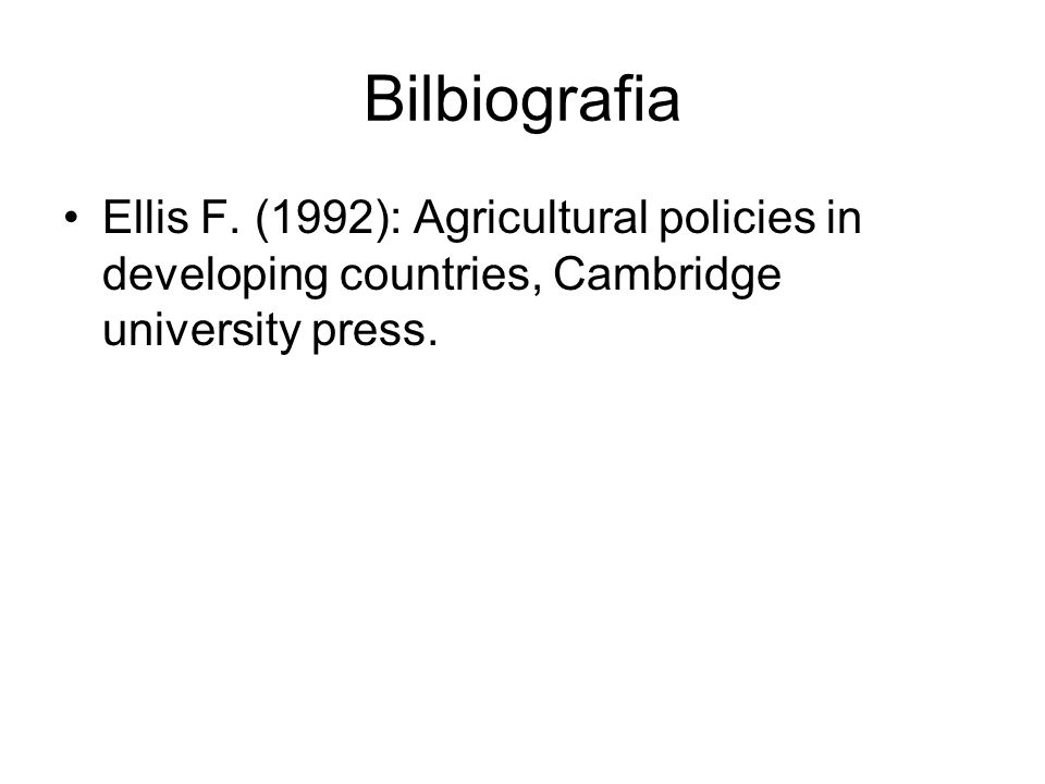 Bilbiografia Ellis F. (1992): Agricultural policies in developing countries, Cambridge university press.