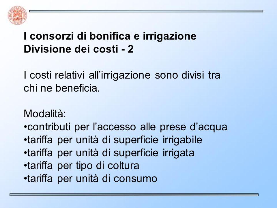 I consorzi di bonifica e irrigazione Divisione dei costi - 2 I costi relativi allirrigazione sono divisi tra chi ne beneficia. Modalità: contributi pe