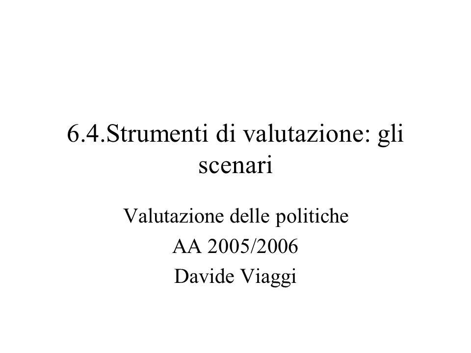 6.4.Strumenti di valutazione: gli scenari Valutazione delle politiche AA 2005/2006 Davide Viaggi