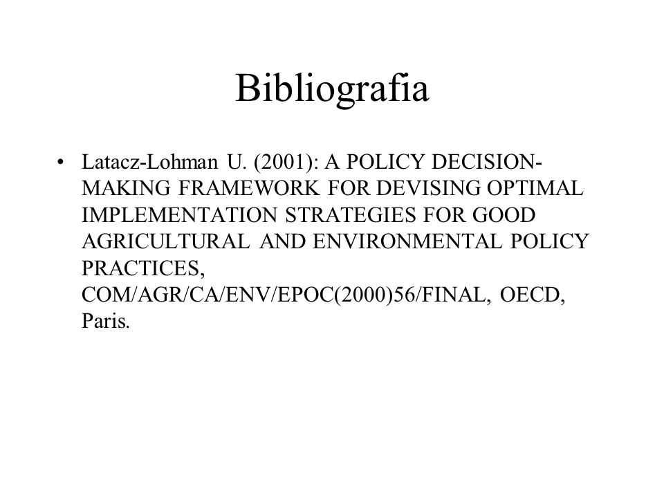Bibliografia Latacz-Lohman U. (2001): A POLICY DECISION- MAKING FRAMEWORK FOR DEVISING OPTIMAL IMPLEMENTATION STRATEGIES FOR GOOD AGRICULTURAL AND ENV