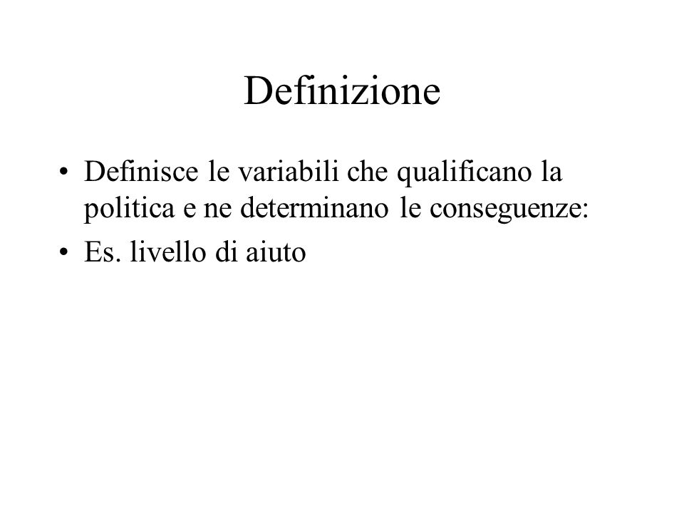 Definizione Definisce le variabili che qualificano la politica e ne determinano le conseguenze: Es. livello di aiuto