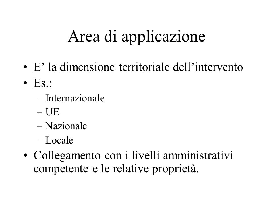 Area di applicazione E la dimensione territoriale dellintervento Es.: –Internazionale –UE –Nazionale –Locale Collegamento con i livelli amministrativi competente e le relative proprietà.
