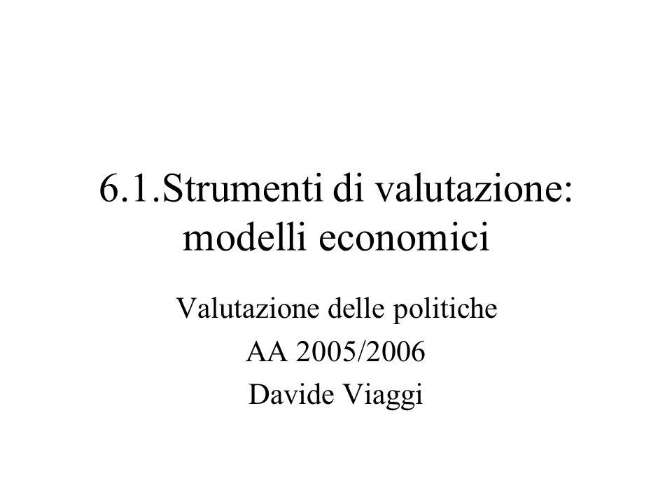 6.1.Strumenti di valutazione: modelli economici Valutazione delle politiche AA 2005/2006 Davide Viaggi