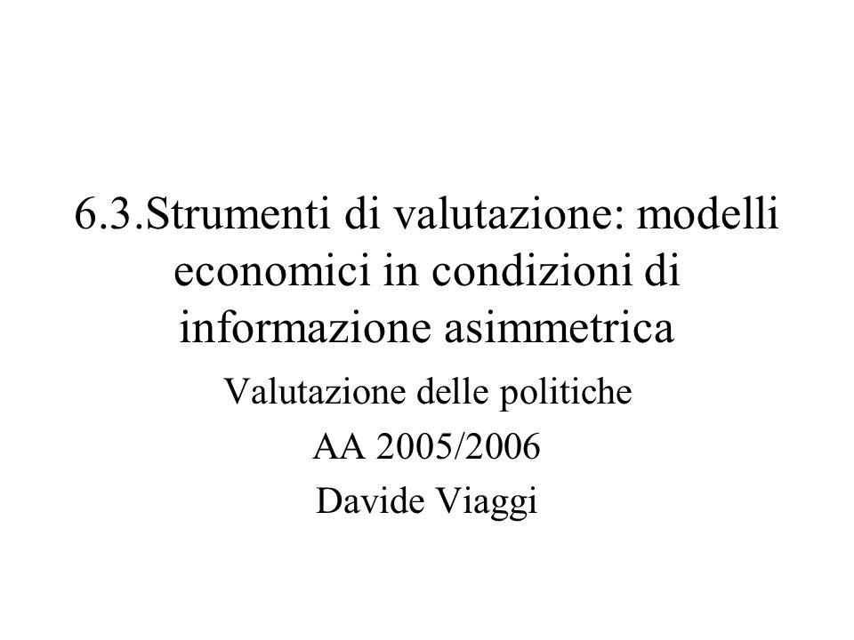 6.3.Strumenti di valutazione: modelli economici in condizioni di informazione asimmetrica Valutazione delle politiche AA 2005/2006 Davide Viaggi