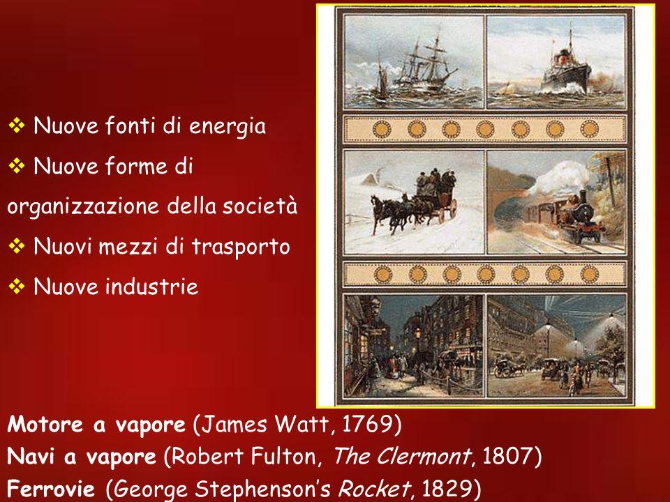 Nuove fonti di energia Nuove forme di organizzazione della società Nuovi mezzi di trasporto Nuove industrie Motore a vapore (James Watt, 1769) Navi a