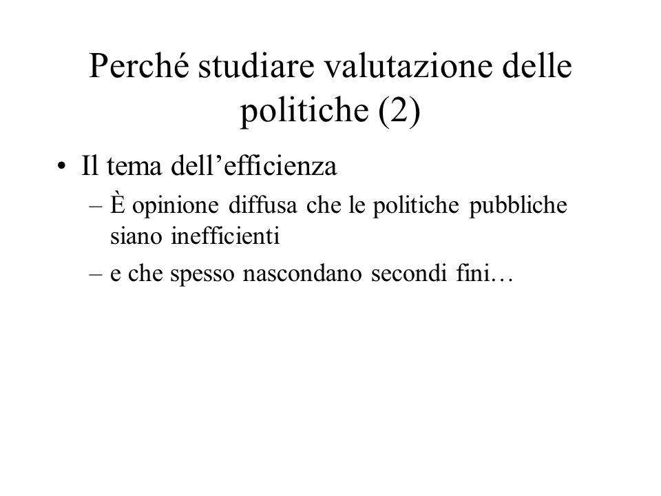 Perché studiare valutazione delle politiche (2) Il tema dellefficienza –È opinione diffusa che le politiche pubbliche siano inefficienti –e che spesso nascondano secondi fini…