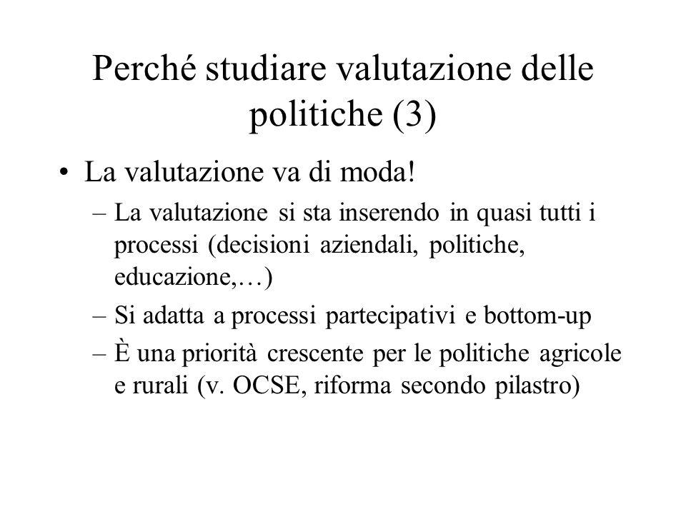 Perché studiare valutazione delle politiche (3) La valutazione va di moda! –La valutazione si sta inserendo in quasi tutti i processi (decisioni azien