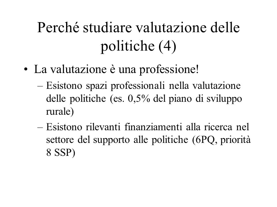 Perché studiare valutazione delle politiche (4) La valutazione è una professione! –Esistono spazi professionali nella valutazione delle politiche (es.