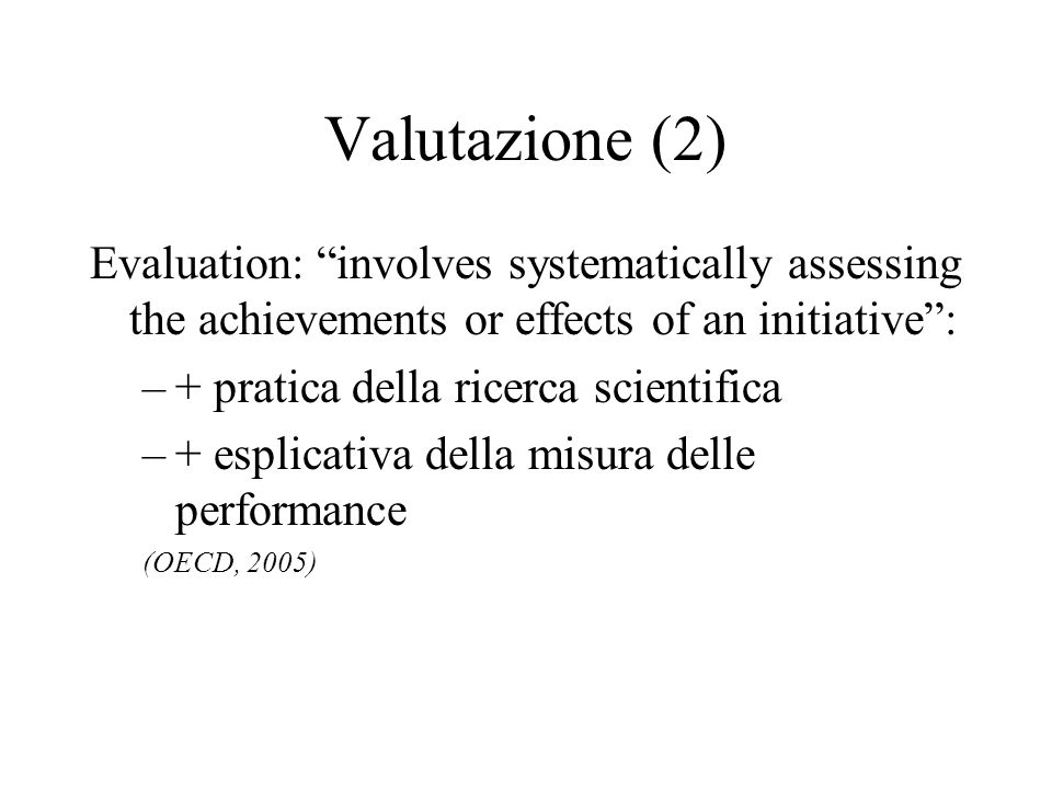 Valutazione (2) Evaluation: involves systematically assessing the achievements or effects of an initiative: –+ pratica della ricerca scientifica –+ es