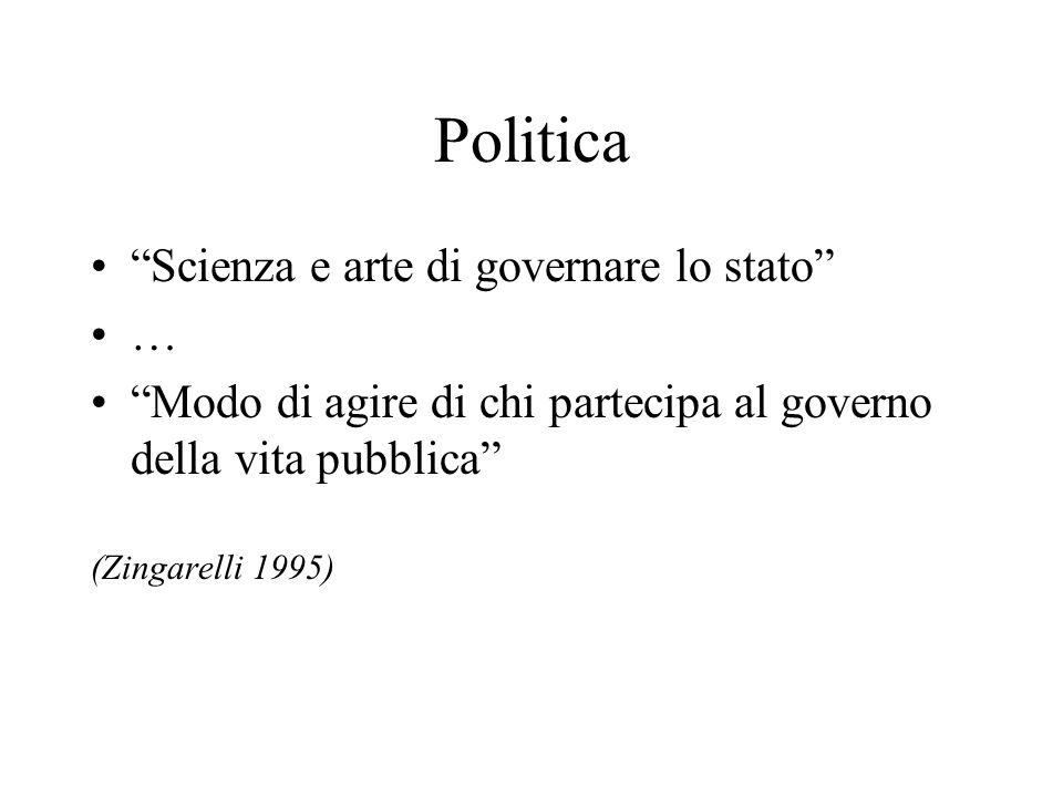 Politica Scienza e arte di governare lo stato … Modo di agire di chi partecipa al governo della vita pubblica (Zingarelli 1995)