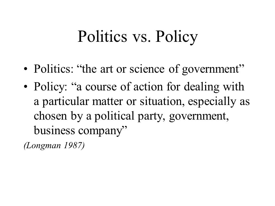 Politics vs. Policy Politics: the art or science of government Policy: a course of action for dealing with a particular matter or situation, especiall