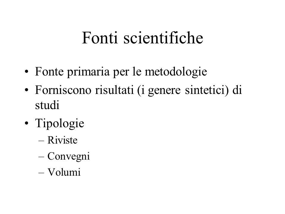 Fonti scientifiche Fonte primaria per le metodologie Forniscono risultati (i genere sintetici) di studi Tipologie –Riviste –Convegni –Volumi
