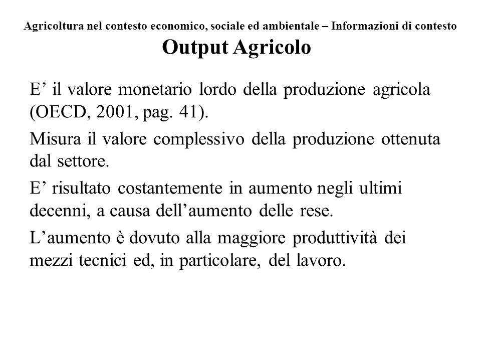 Output Agricolo E il valore monetario lordo della produzione agricola (OECD, 2001, pag. 41). Misura il valore complessivo della produzione ottenuta da
