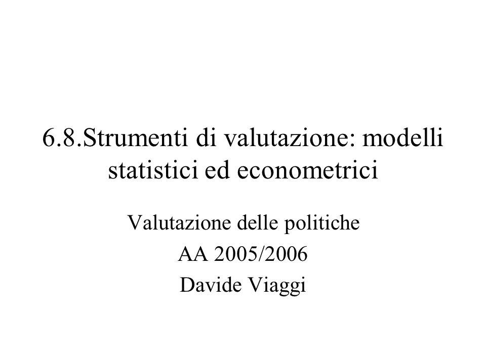 6.8.Strumenti di valutazione: modelli statistici ed econometrici Valutazione delle politiche AA 2005/2006 Davide Viaggi