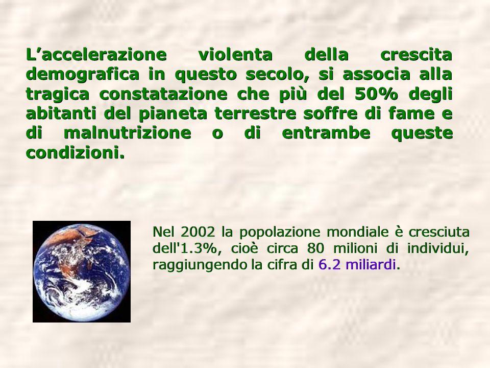 Laccelerazione violenta della crescita demografica in questo secolo, si associa alla tragica constatazione che più del 50% degli abitanti del pianeta
