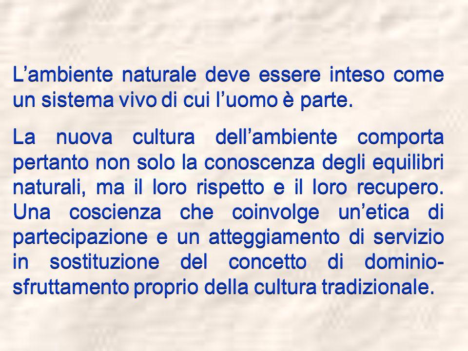 Lambiente naturale deve essere inteso come un sistema vivo di cui luomo è parte. La nuova cultura dellambiente comporta pertanto non solo la conoscenz