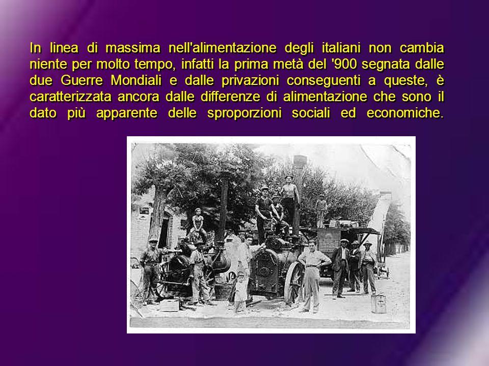 In linea di massima nell'alimentazione degli italiani non cambia niente per molto tempo, infatti la prima metà del '900 segnata dalle due Guerre Mondi