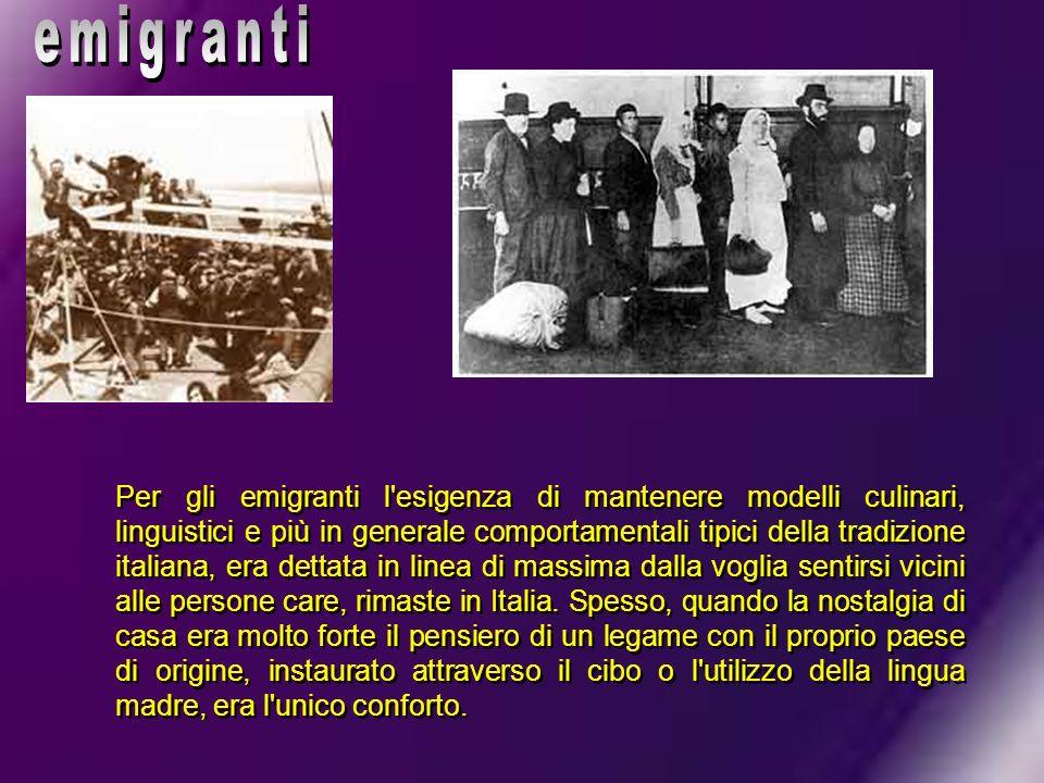 Per gli emigranti l'esigenza di mantenere modelli culinari, linguistici e più in generale comportamentali tipici della tradizione italiana, era dettat
