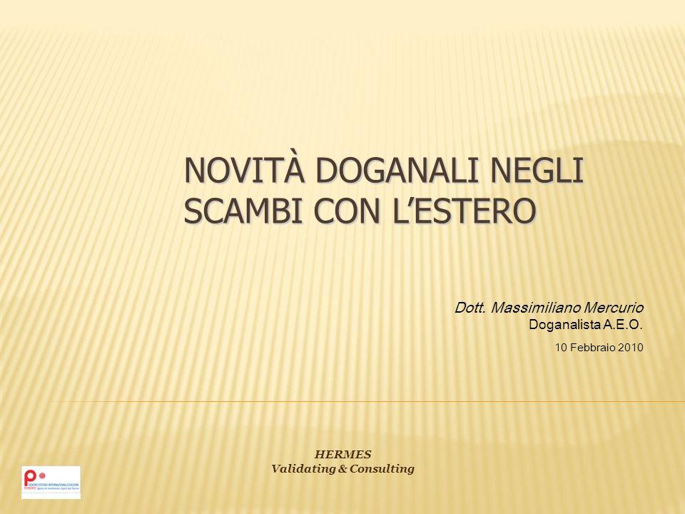 NOVITÀ DOGANALI NEGLI SCAMBI CON LESTERO Dott. Massimiliano Mercurio Doganalista A.E.O. 10 Febbraio 2010 HERMES Validating & Consulting