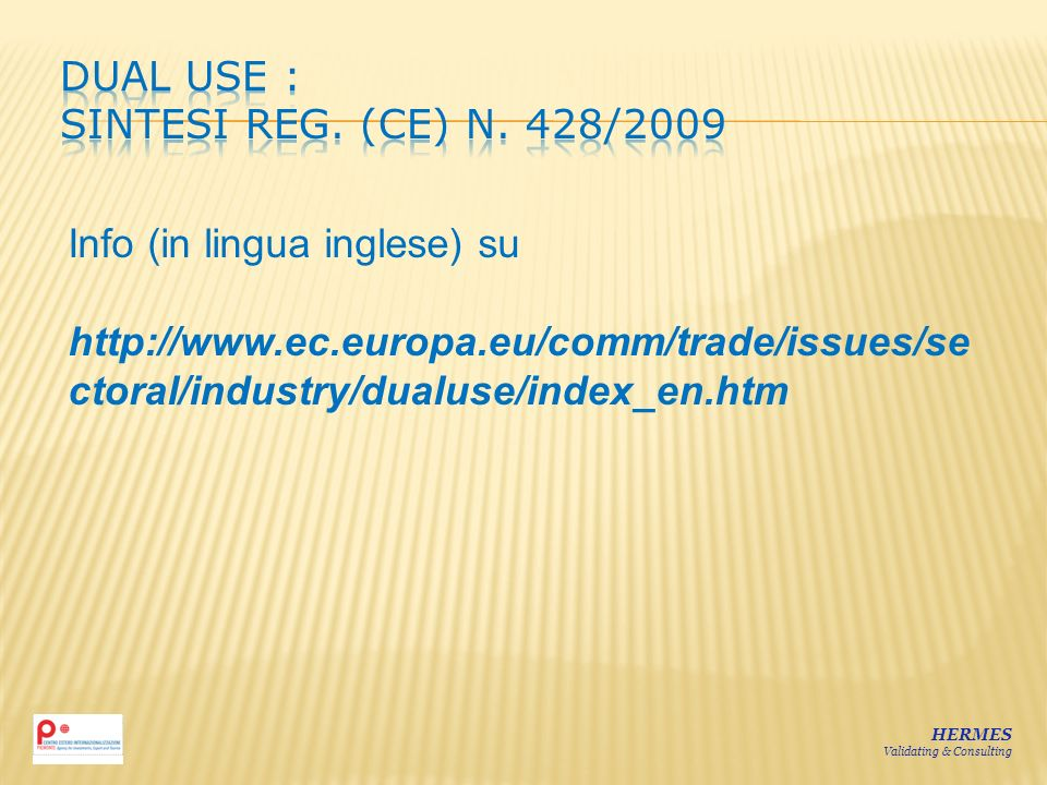 HERMES Validating & Consulting Info (in lingua inglese) su http://www.ec.europa.eu/comm/trade/issues/se ctoral/industry/dualuse/index_en.htm
