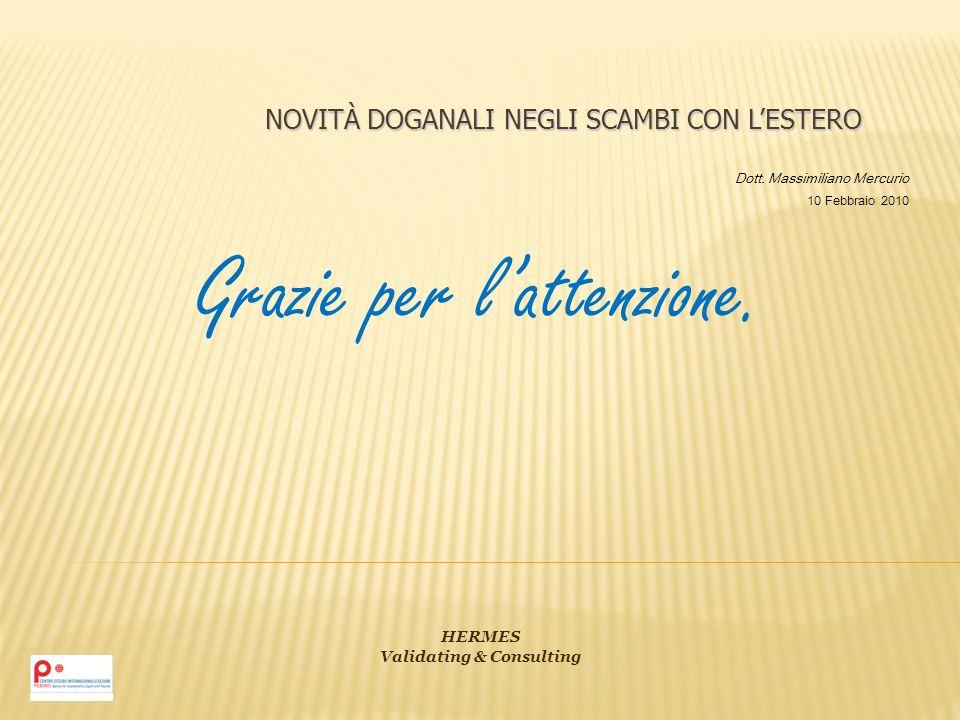 NOVITÀ DOGANALI NEGLI SCAMBI CON LESTERO Dott. Massimiliano Mercurio 10 Febbraio 2010 HERMES Validating & Consulting Grazie per lattenzione.