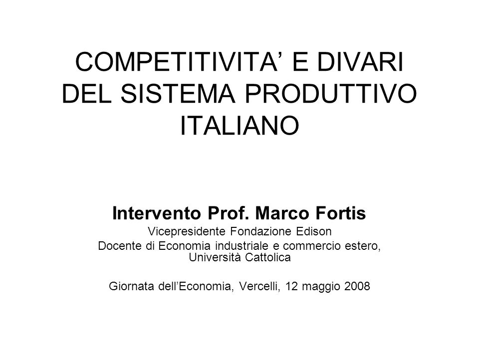 COMPETITIVITA E DIVARI DEL SISTEMA PRODUTTIVO ITALIANO Intervento Prof. Marco Fortis Vicepresidente Fondazione Edison Docente di Economia industriale